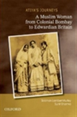 Atiya`s Journeys: A Muslim Woman From Colonial Bombay To Edwardian Britain