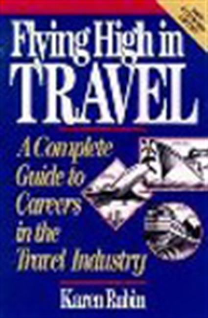 Flying High In Travel-A Complete Guide To Careers In The Travel Industry New Epanded Edition