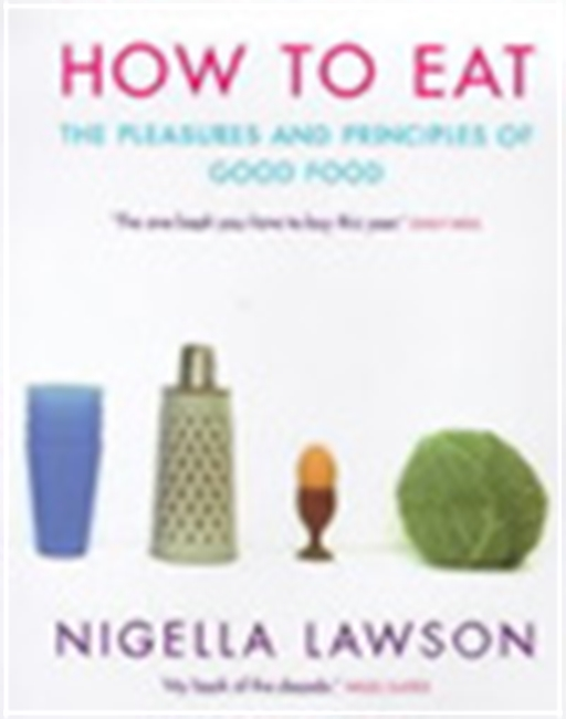 How To Eat - The Pleasures And Principles Of Good Food