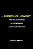The Persistence Of Poverty: Why The Economics Of The Well-Off Can`t Help The Poor