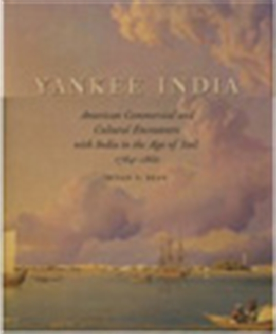 Yankee India - American Commercial And Cultural Encounters With India In The Age Of Sails 1784-1860