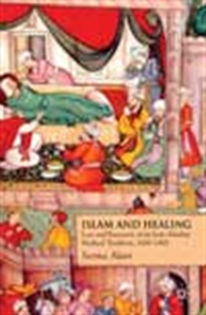 Islam And Healing - Loss And Recovery Of An Indo-Muslim Medical Tradition 1600-1900