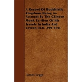 Record of Buddhistic Kingdoms Being An Account By The Chinese Monk Fa- Hien of His Travels in India And Ceylon (A.D. 399-414)