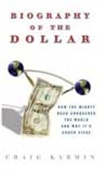 Biography Of The Dollar - How The Mighty Buck Conquered The World And Why It`s Under Siege