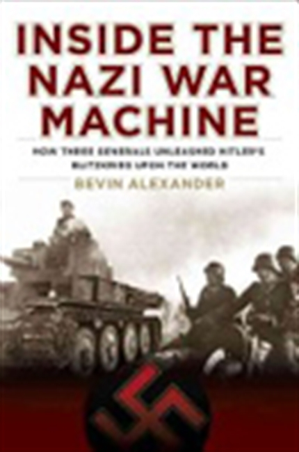 Inside The Nazi War Machine: How Three Generals Unleashed Hitler`s Blitzkrieg Upon The World