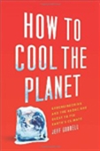 How To Cool The Planet: Geoengineering And The Audacious Quest To Fix Earth`s Climate