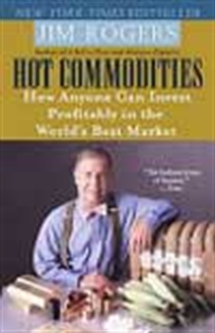 Hot Commodities - How Anyone Can Invest Profitably In The Market World`s Best Market