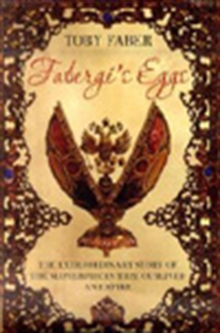 Faberge`s Eggs - The Extraordinary Story Of The Masterpieces That Outlived An Empire