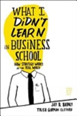 What I Didn`t Learn In Business School: How Strategy Works In The Real World