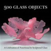 500 Glass Objects: A Celebration Of Functional & Sculpture Glass