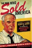 The Man Who Sold America: The Amazing (But True!) Story Of Albert D Lasker And The Creation Of The Advertising Century