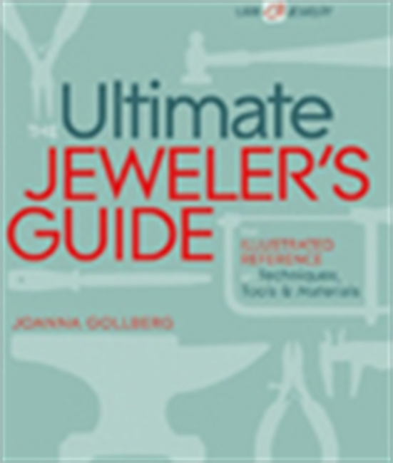 The Ultimate Jeweler`s Guide: The Illustrated Reference Of Techniques, Tools & Materials