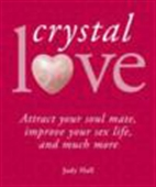 Crystal Love - Attract Your Soul Mate, Improve Your Sex Life, And Much More