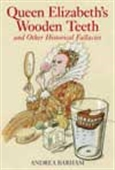 Queen Elizabeth`s Wooden Teeth And Other Historical Fallacies