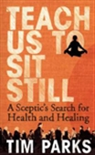Teach Us To Sit Still: A Sceptic`s Search For Health And Healing