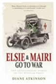 Elsie & Mairi Go To War: Two Extraordinary Women On The Western Front
