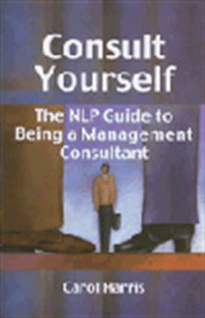 Consult Yourself: The Nlp Guide To Being A Management Consultant