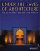 Under The Eaves Of Architecture - The Aga Khan: Builder And Patron