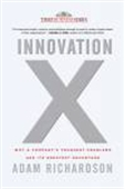Innovation X: Why A Company`s Toughest Problems Are Its Greatest Advantage