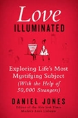 Love Illuminated : Exploring Life's Most Mystifying Subject ( with The Help of 50, 000 Strangers)