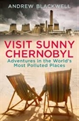 Visit Sunny Chernobyl : Adventures in The Worlds Most Polluted Places