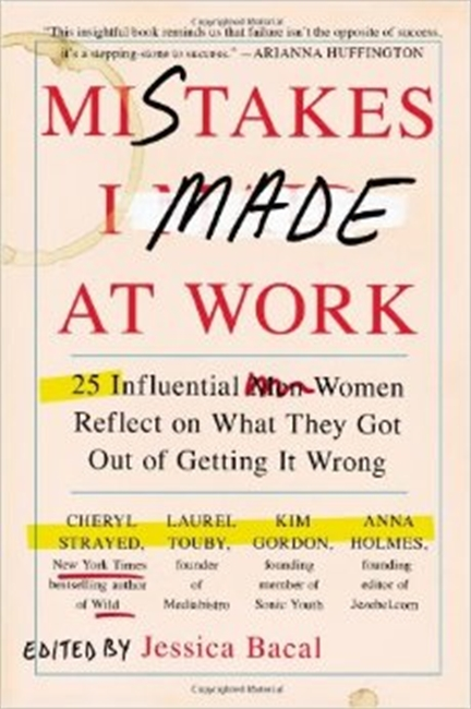 Mistakes I Made At Work : 25 Influential Men Women Reflect on What They Got Out of Getting It Wrong