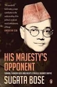 His Majestys Opponent : Subhas Chandra Bose And Indias Struggle Against Empire