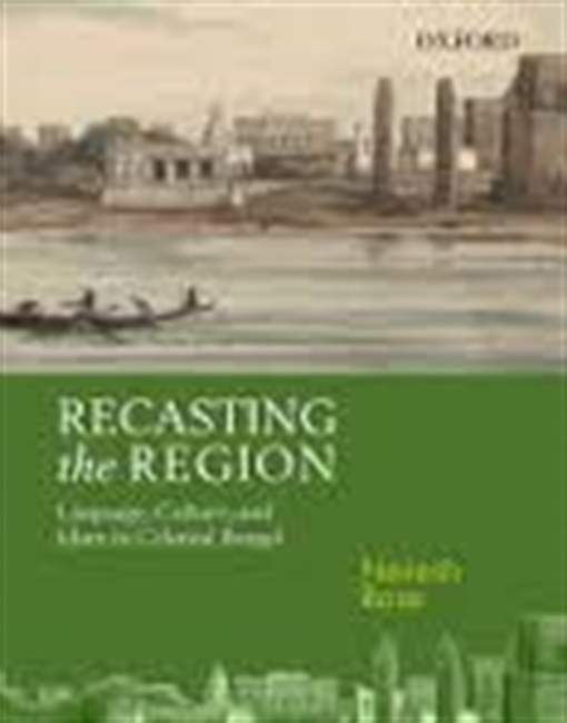 Recasting The Region : Language , Culture, And Islam in Colonial Bengal