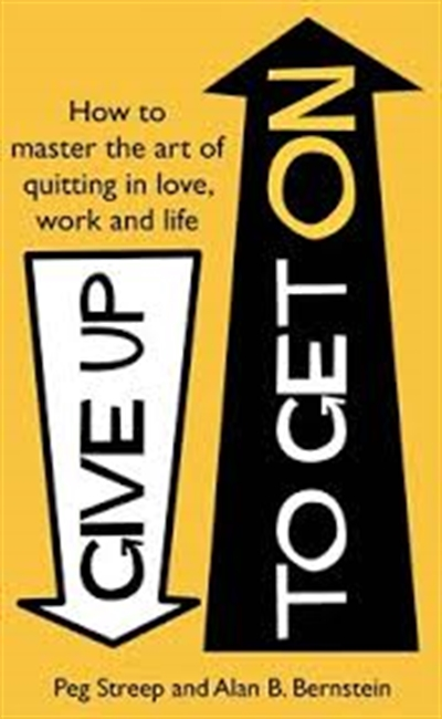 Give Up To Get On : How To Master The Art of Quitting in love, Work And Life