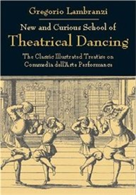 New And Curious School Of Theatrical Dancing: The Classic Illustrated Treatise On Commedia Dellarte Performance