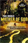 Mother of God : One Man's Journey to The Uncharted Depths of The Amazon Rainforest