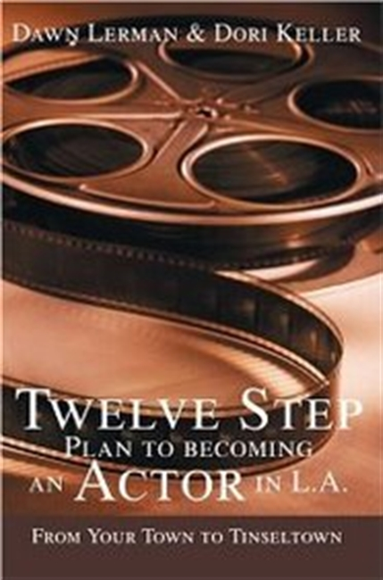 Twelve Step Plan To Becoming An Actor In La: From Your Town To Tinseltown