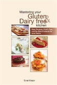 Mastering Your Gluten And Dairy Free Kitchen: Easy Recipes, Chefs Tips, And The Best Products For Your Pantry