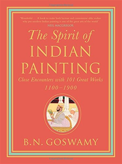 The Spirit of Indian Painting: Close Encounters with 101 Great works (1100-1900)
