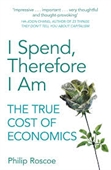 I Spend, Therefore I Am : The True Cost of Economics