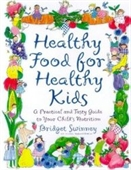 Healthy Food For Healthy Kids: An A-Z Of Nutritional Know-How For The Well-Fed Family