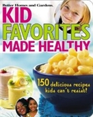 Kid Favorites Made Healthy (Better Homes And Gardens): 150 Delicious Recipes Kids Cant Resist