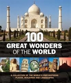 100 Great Wonders of The World : A Collection of The Worlds Awe-Inspiring Places, Building And Landscapes