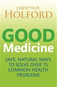Good Medicine : Safe Natural Ways to Solve Over 75 Common Health Problems