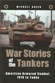 War Stories of The Tankers : American Armored Combat, 1918 to Today