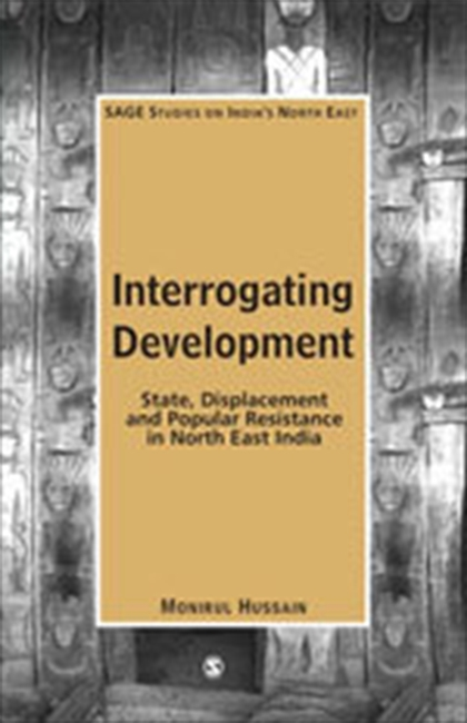 INTERROGATING DEVELOPMENT: State, Displacement and Popular Resistance in North East India