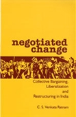 NEGOTIATED CHANGE: Collective Bargaining, Liberalization and Restructuring in India