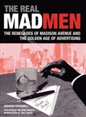 The Real Madmen : The Renegades of Madison Avenue And The Golden Age of Advertising