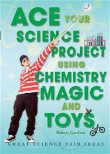 Ace Your Science Project Using Chemistry Magic and Toys: Great Science Fair Ideas