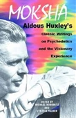 Moksha : Aldous Huxleys Classic Writings on Psychedelics and The Visionary Experience