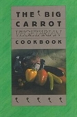 The Big Carrot Vegetarian Cookbook: From The Kitchen Of The Big Carrot
