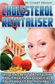 Cholesterol Revitaliser: Insider Secrets To Revitalising Your Health And Lowering Your Cholesterol Naturally!
