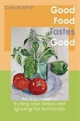 Good Food Tastes Good: An Argument For Trusting Your Senses And Ignoring The Nutritionists