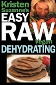 Kristen Suzannes Easy Raw Vegan Dehydrating: Delicious & Easy Raw Food Recipes For Dehydrating Fruits, Vegetables, Nuts, Seeds,