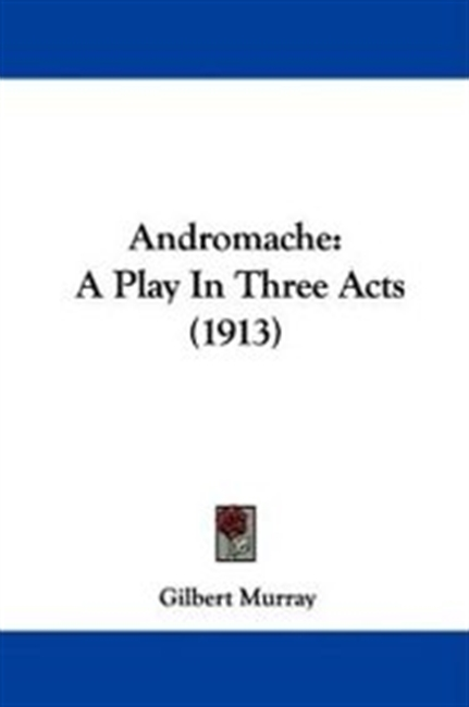 Andromache: A Play In Three Acts (1913)